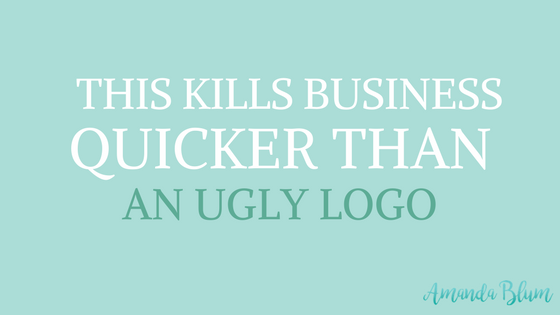 THIS KILLS BUSINESS QUICKER THAN AN UGLY LOGO - brand storytelling www.amandablum.com