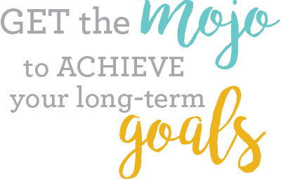 Get the mojo to achieve your long-term goals